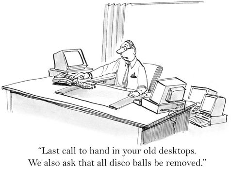 """""""Last call to hand in your old desktops. We also ask that all disco balls be removed."""""""